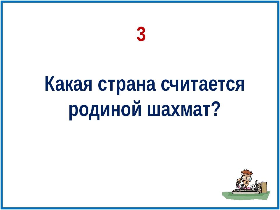 Какая страна считается родиной шахмат? 3