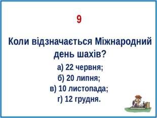 Коли відзначається Міжнародний день шахів? а) 22 червня; б) 20 липня; в) 10 л