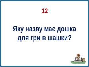 12 Яку назву має дошка для гри в шашки?