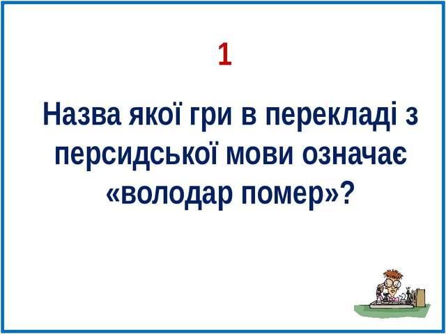 Назва якої гри в перекладі з персидської мови означає «володар помер»? 1