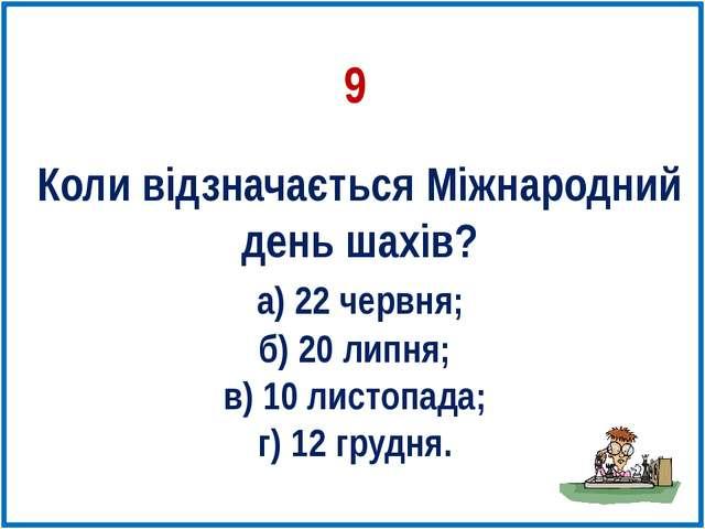 Коли відзначається Міжнародний день шахів? а) 22 червня; б) 20 липня; в) 10 л...