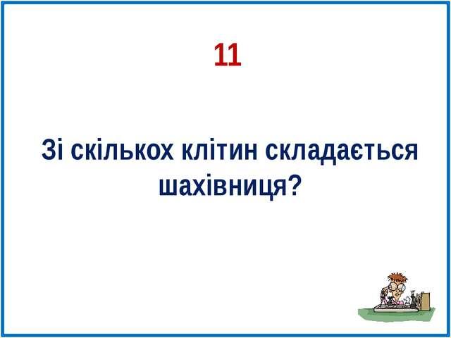 11 Зі скількох клітин складається шахівниця?