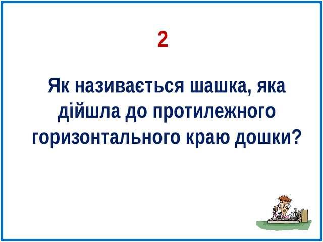 Як називається шашка, яка дійшла до протилежного горизонтального краю дошки? 2