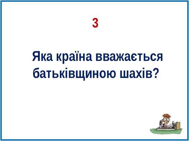 Яка країна вважається батьківщиною шахів? 3