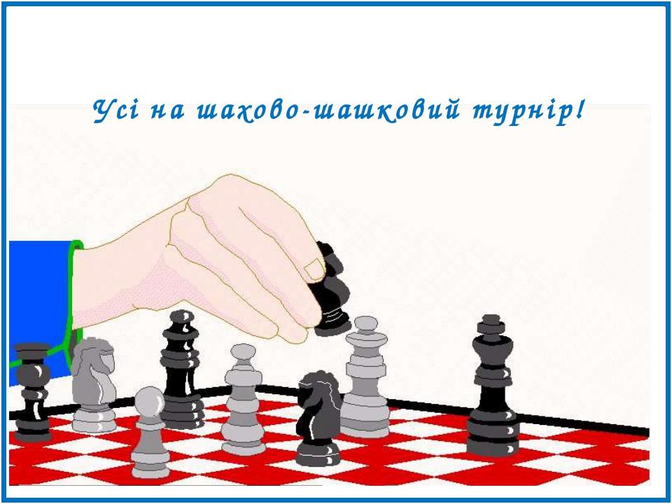 Усі на шахово-шашковий турнір!