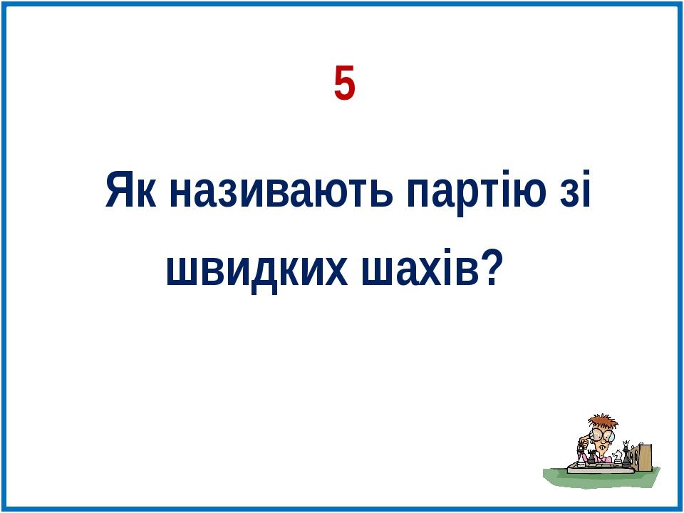 Як називають партію зі швидких шахів? 5