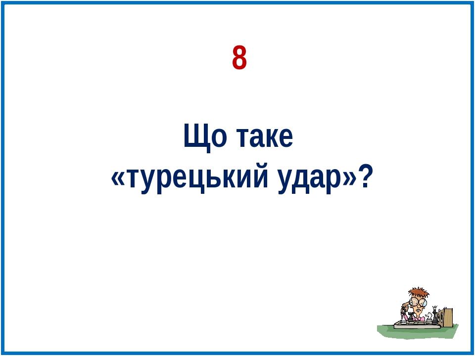 Що таке «турецький удар»? 8