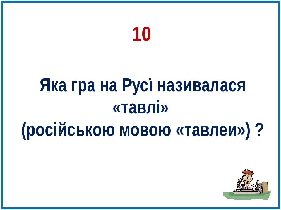 10 Яка гра на Русі називалася «тавлі» (російською мовою «тавлеи») ?