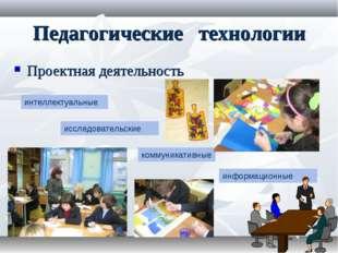 Педагогические технологии Проектная деятельность интеллектуальные исследовате