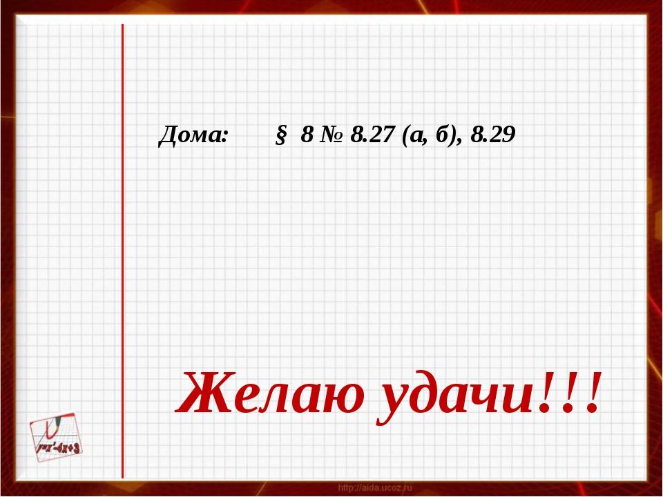 Дома: § 8 № 8.27 (а, б), 8.29 Желаю удачи!!!