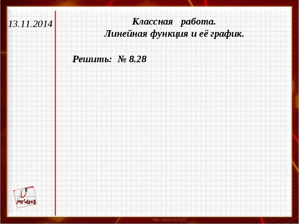 13.11.2014 Классная работа. Линейная функция и её график. Решить: № 8.28