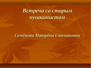 Встреча со старым пушкинистом Семёнова Матрёна Степановна
