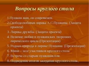 Вопросы круглого стола 1.Пушкин жив, он современен. 2.Свободолюбивая лирика А