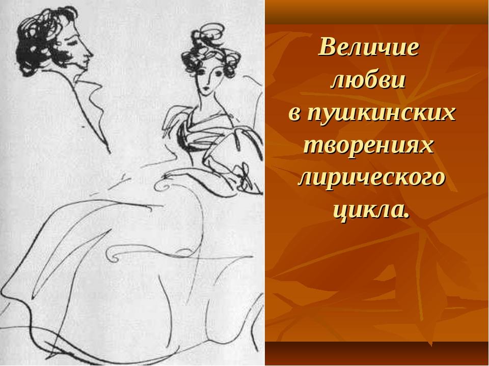 Величие любви в пушкинских творениях лирического цикла.