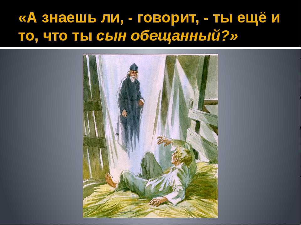 «А знаешь ли, - говорит, - ты ещё и то, что ты сын обещанный?»