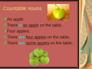 Countable nouns An apple: There is an apple on the table. Four apples: There