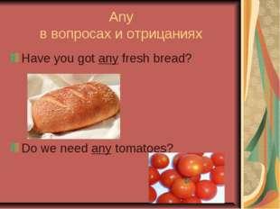 Any в вопросах и отрицаниях Have you got any fresh bread? Do we need any toma
