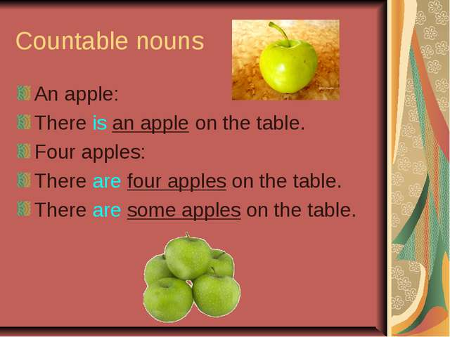 Countable nouns An apple: There is an apple on the table. Four apples: There...