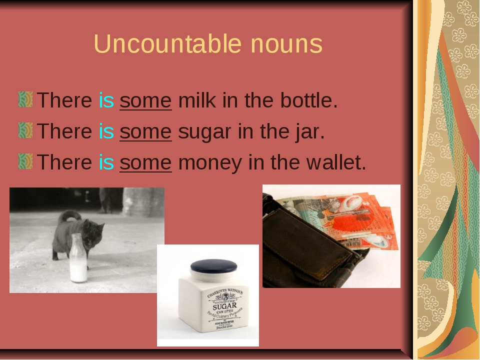 Uncountable nouns There is some milk in the bottle. There is some sugar in th...