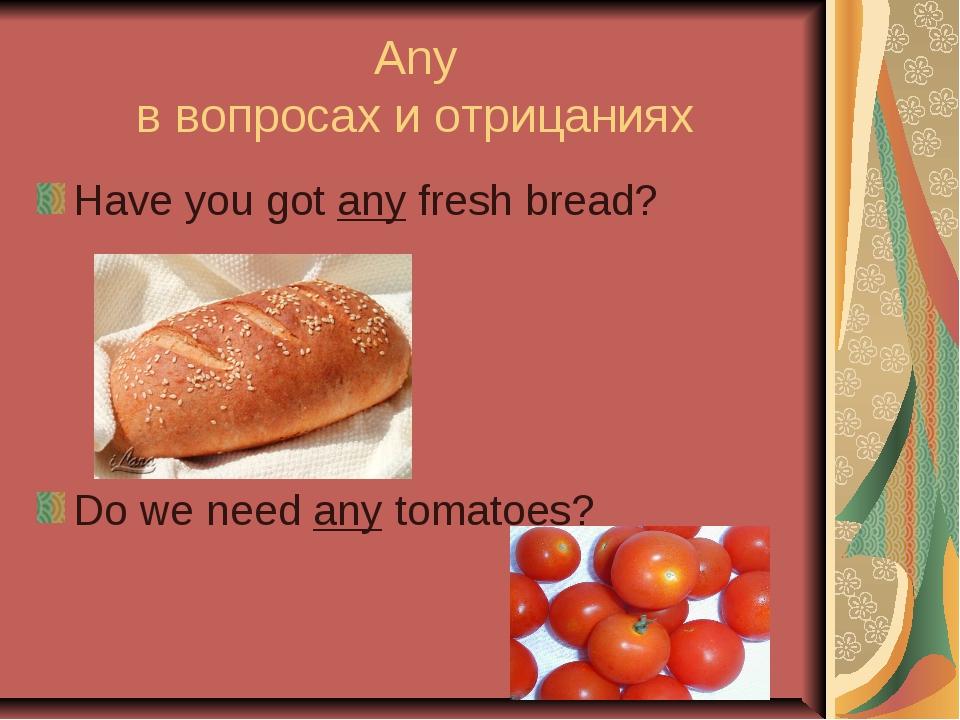 Any в вопросах и отрицаниях Have you got any fresh bread? Do we need any toma...