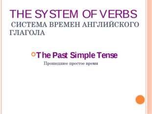 THE SYSTEM OF VERBS СИСТЕМА ВРЕМЕН АНГЛИЙСКОГО ГЛАГОЛА The Past Simple Tense