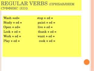 REGULAR VERBS (ПРИБАВЛЯЕМ СУФФИКС [ED]) Wash +ed= stop + ed = Study + ed = pa