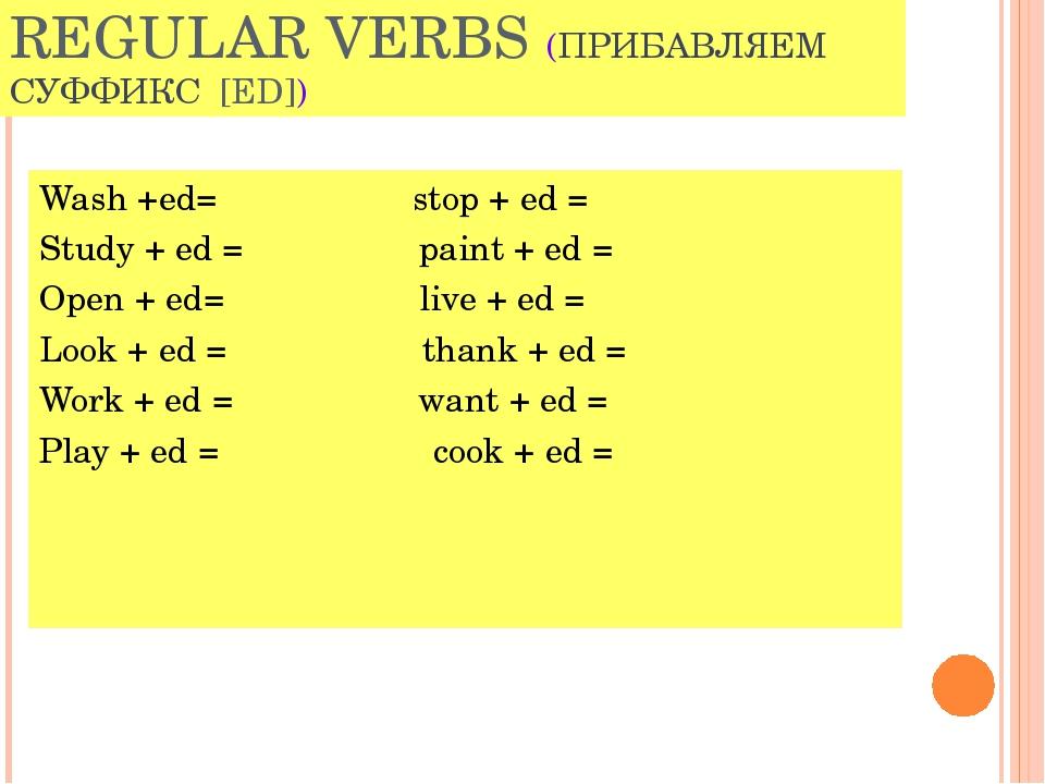 REGULAR VERBS (ПРИБАВЛЯЕМ СУФФИКС [ED]) Wash +ed= stop + ed = Study + ed = pa...