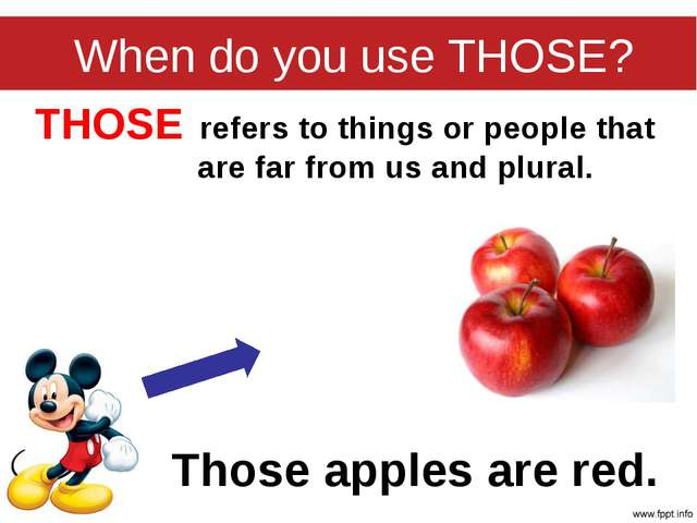 When do you use THOSE? THOSE refers to things or people that are far from us...