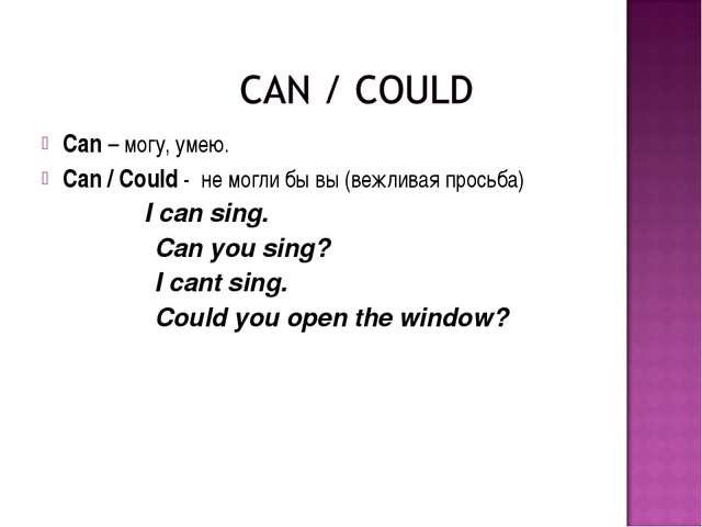 Can – могу, умею. Саn / Could - не могли бы вы (вежливая просьба) I can sing....