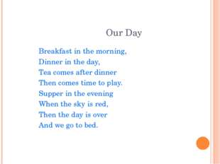 Our Day Breakfast in the morning, Dinner in the day, Tea comes after dinner T