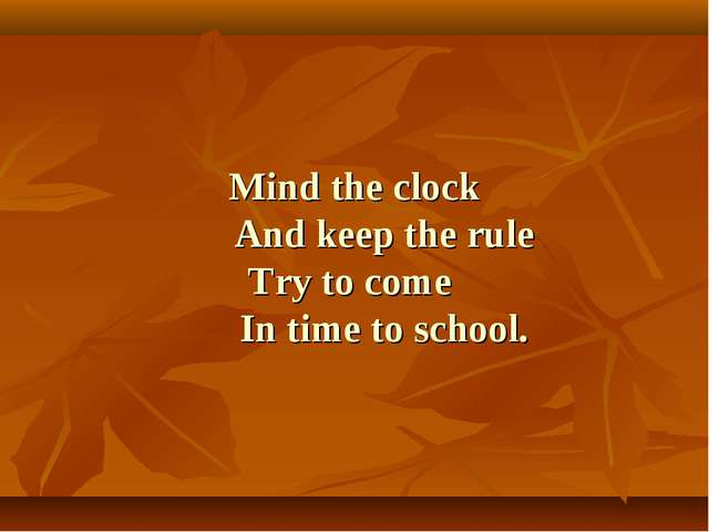 Mind the clock And keep the rule Try to come In time to school.