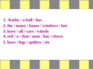 Form sentences 1. Kathy / a ball / has 2. the / many / house / windows / has