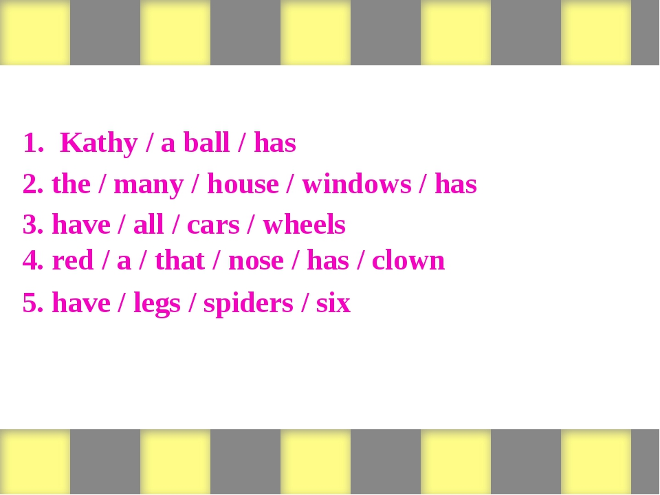 Form sentences 1. Kathy / a ball / has 2. the / many / house / windows / has...