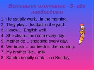 Вставьте окончание –S- где необходимо He usually work…in the morning. They pl