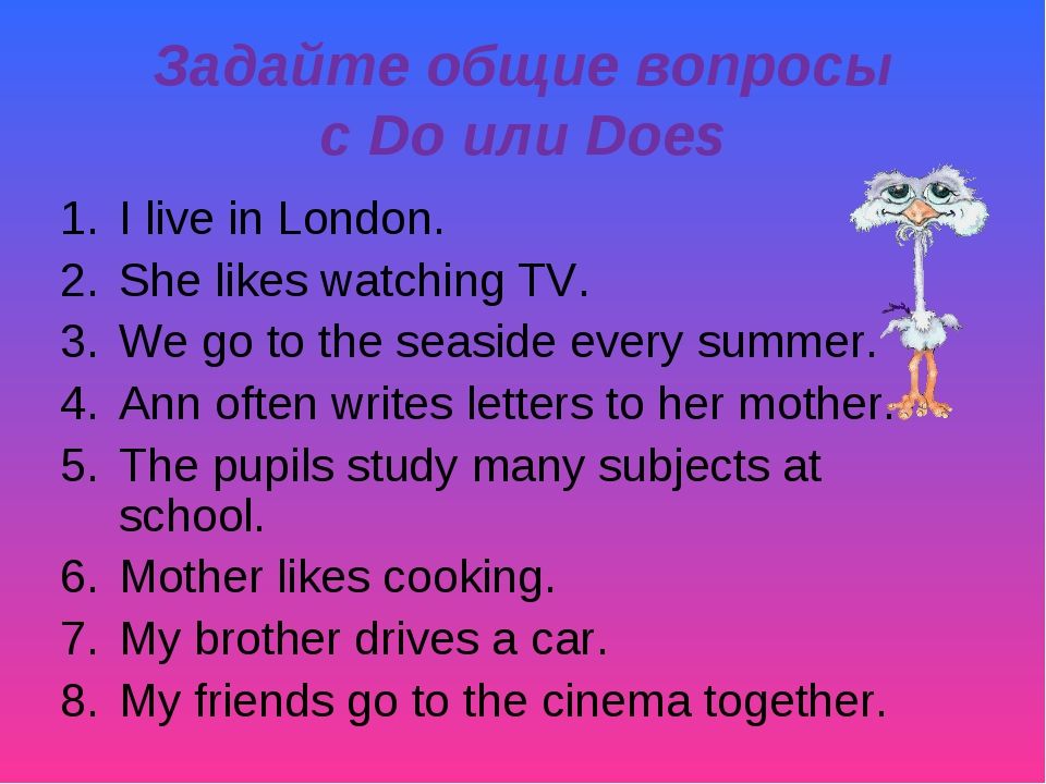 Задайте общие вопросы с Do или Does I live in London. She likes watching TV....