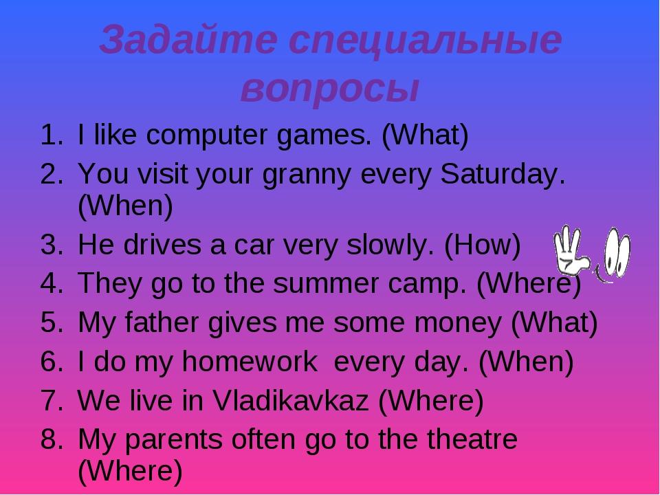 Задайте специальные вопросы I like computer games. (What) You visit your gran...