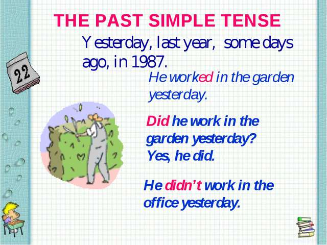 THE PAST SIMPLE TENSE Yesterday, last year, some days ago, in 1987. He worked...