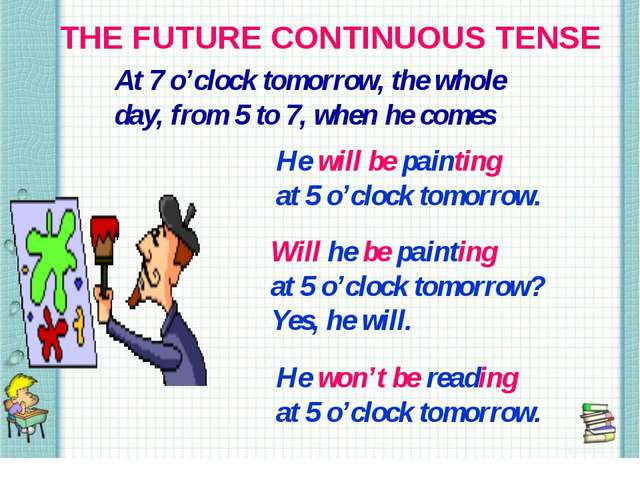 THE FUTURE CONTINUOUS TENSE At 7 o'clock tomorrow, the whole day, from 5 to 7...