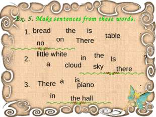 Ex. 5. Make sentences from these words. the hall little white 1. bread on the