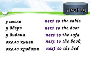 у стола next to the table у двери next to the door у дивана next to the sofa