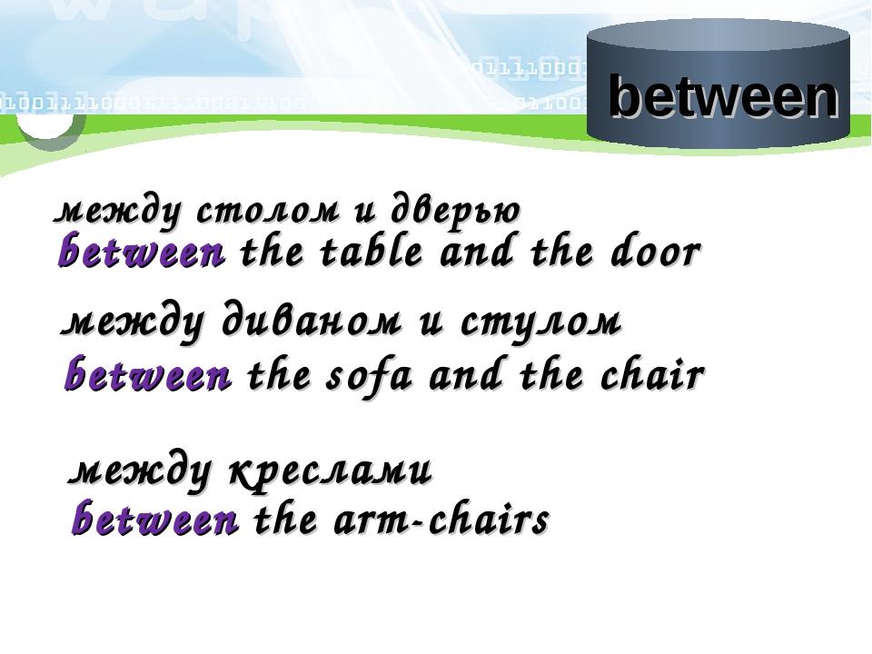 между столом и дверью between the table and the door между диваном и стулом b...