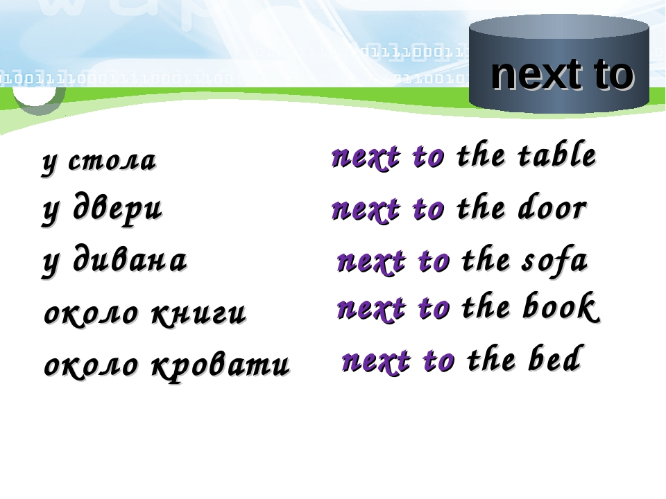 у стола next to the table у двери next to the door у дивана next to the sofa...