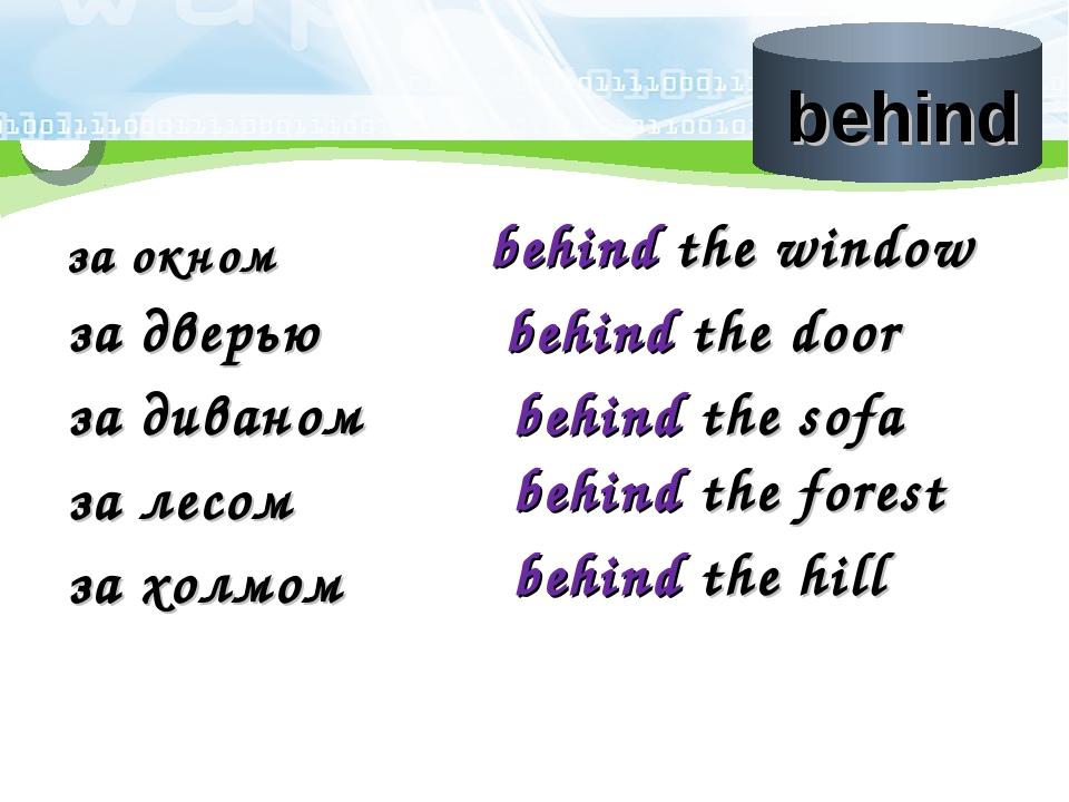 за окном behind the window за дверью behind the door за диваном behind the so...