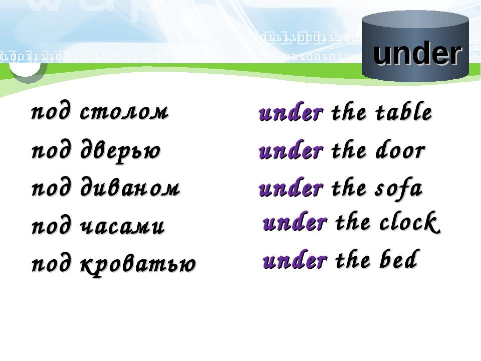 под столом under the table под дверью under the door под диваном under the so...