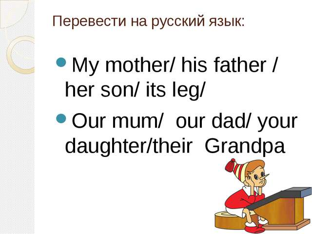 Перевести на русский язык: My mother/ his father / her son/ its leg/ Our mum/...