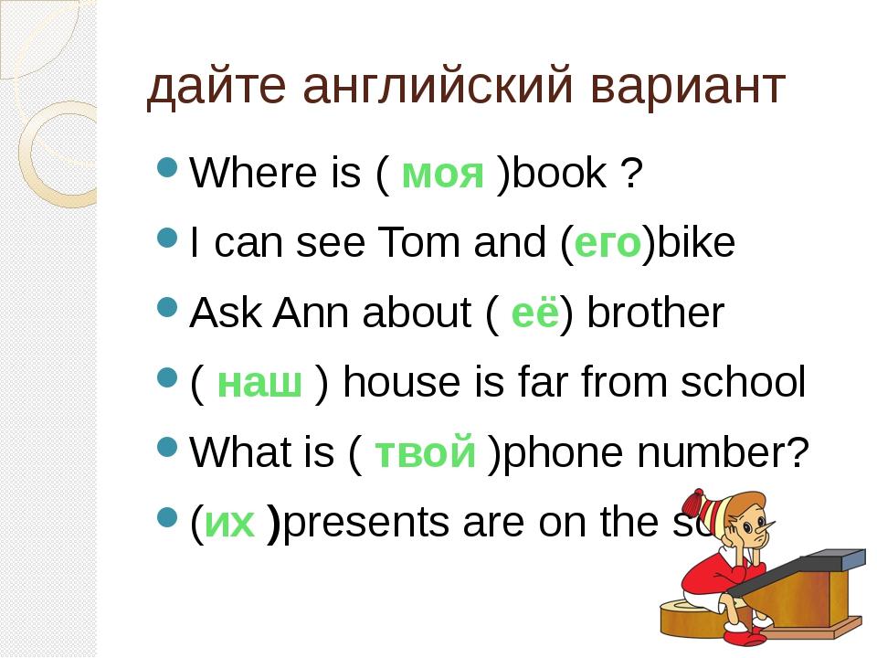 дайте английский вариант Where is ( моя )book ? I can see Tom and (его)bike A...
