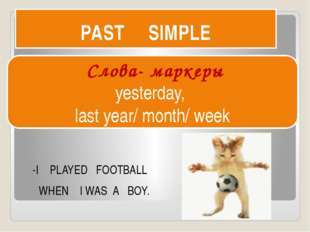 PAST SIMPLE -I PLAYED FOOTBALL WHEN I WAS A BOY. Слова- маркеры yesterday, la