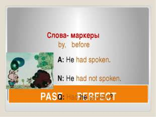 PAST PERFECT Слова- маркеры by, before A: He had spoken. N: He had not spoken