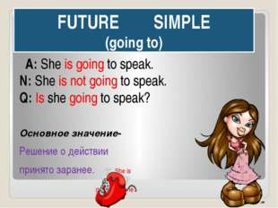 FUTURE SIMPLE (going to) A: She is going to speak. N: She is not going to spe