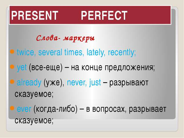 PRESENT PERFECT Слова- маркеры twice, several times, lately, recently; yet (в...